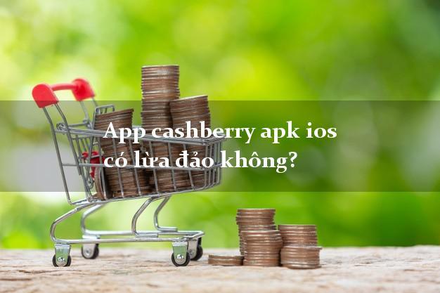 App cashberry apk ios có lừa đảo không?