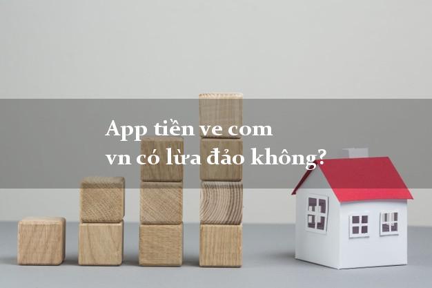 App tiền ve com vn có lừa đảo không?