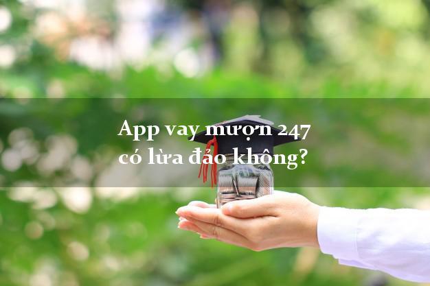 App vay mượn 247 có lừa đảo không?