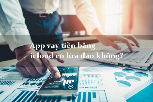 App vay tiền bằng icloud có lừa đảo không?