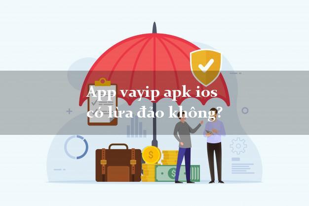 App vayip apk ios có lừa đảo không?