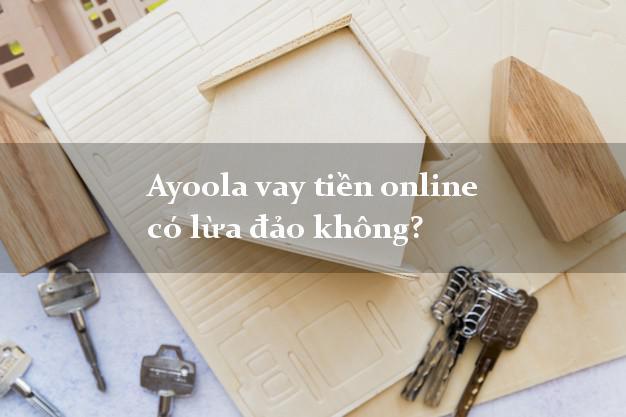 Ayoola vay tiền online có lừa đảo không?