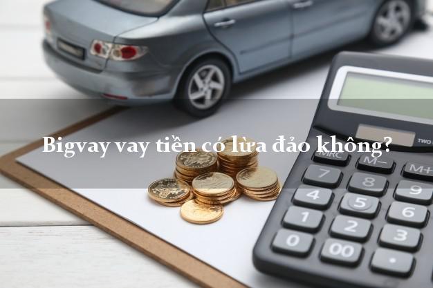 Bigvay vay tiền có lừa đảo không?