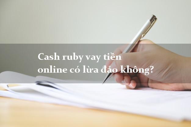 Cash ruby vay tiền online có lừa đảo không?