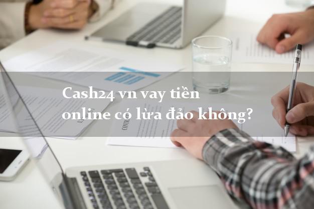 Cash24 vn vay tiền online có lừa đảo không?
