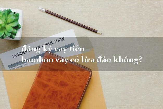 đăng ký vay tiền bamboo vay có lừa đảo không?