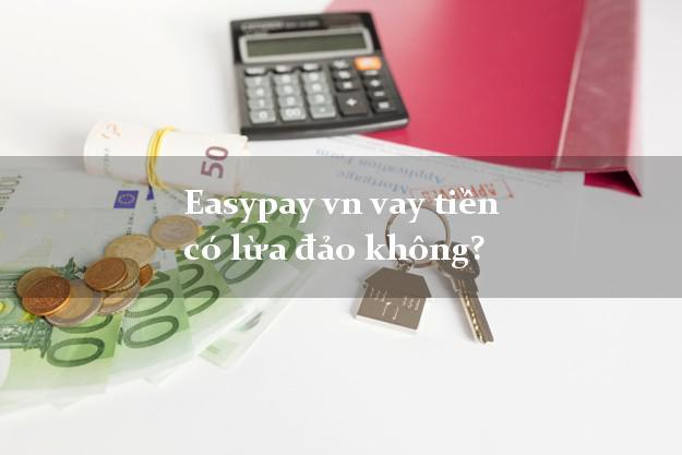 Easypay vn vay tiền có lừa đảo không?