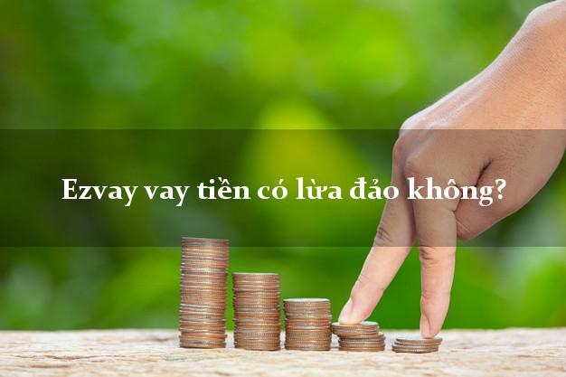 Ezvay vay tiền có lừa đảo không?