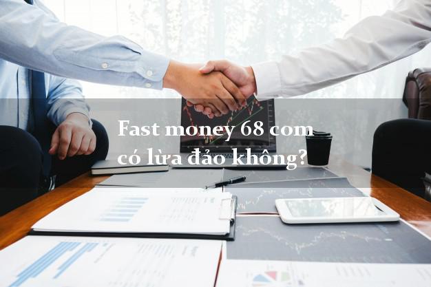 Fast money 68 com có lừa đảo không?