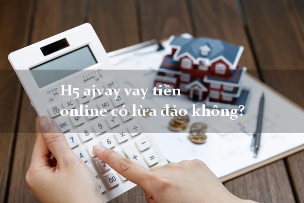 H5 ajvay vay tiền online có lừa đảo không?