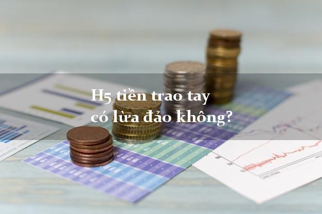 H5 tiền trao tay có lừa đảo không?
