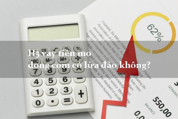 H5 vay tiền mo dong com có lừa đảo không?