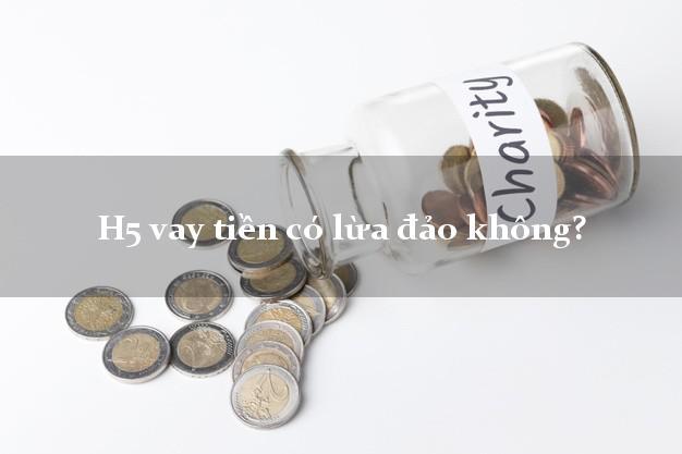 H5 vay tiền có lừa đảo không?