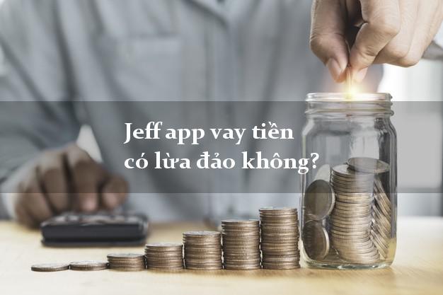 Jeff app vay tiền có lừa đảo không?
