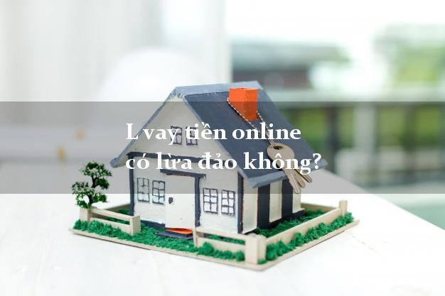 L vay tiền online có lừa đảo không?