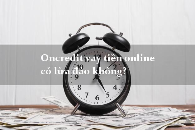 Oncredit vay tiền online có lừa đảo không?