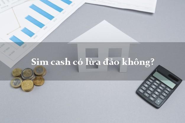Sim cash có lừa đảo không?