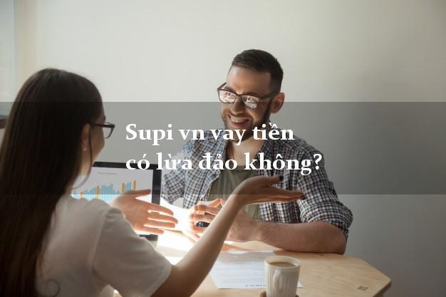 Supi vn vay tiền có lừa đảo không?