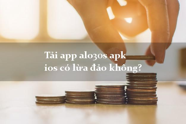 Tải app alo30s apk ios có lừa đảo không?