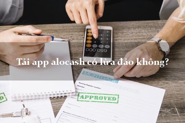 Tải app alocash có lừa đảo không?