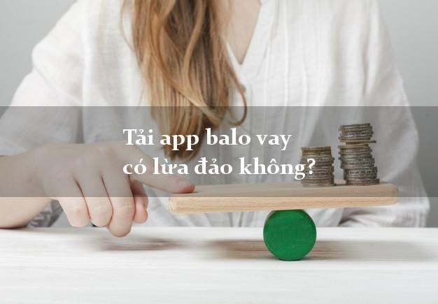 Tải app balo vay có lừa đảo không?