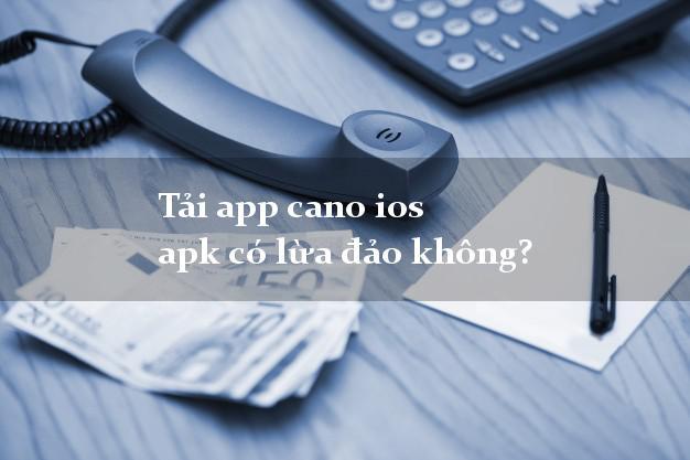 Tải app cano ios apk có lừa đảo không?