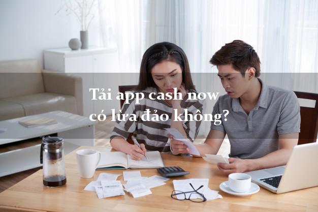 Tải app cash now có lừa đảo không?