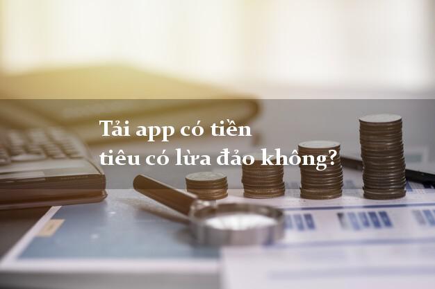 Tải app có tiền tiêu có lừa đảo không?