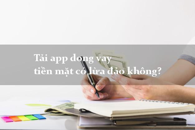 Tải app dong vay tiền mặt có lừa đảo không?