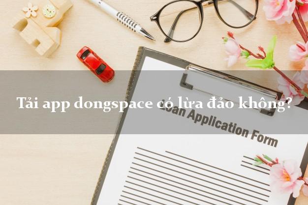 Tải app dongspace có lừa đảo không?