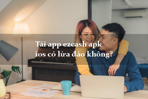 Tải app ezcash apk ios có lừa đảo không?