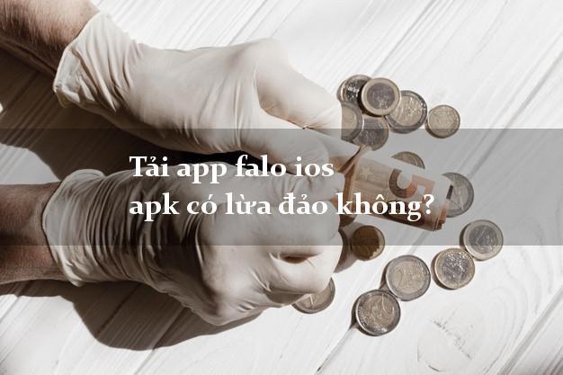 Tải app falo ios apk có lừa đảo không?