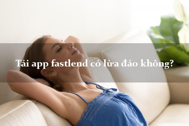 Tải app fastlend có lừa đảo không?