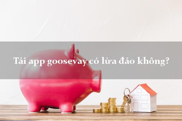 Tải app goosevay có lừa đảo không?
