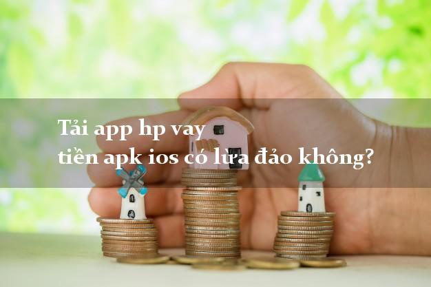Tải app hp vay tiền apk ios có lừa đảo không?