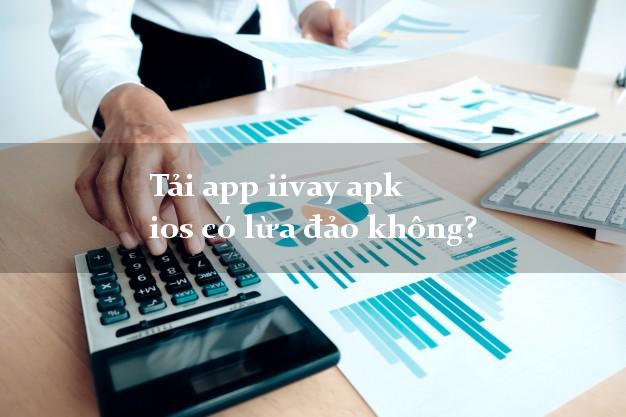 Tải app iivay apk ios có lừa đảo không?