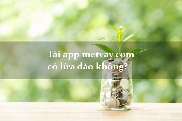 Tải app metvay com có lừa đảo không?