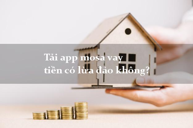Tải app mosa vay tiền có lừa đảo không?