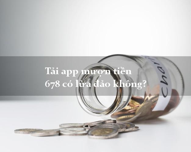 Tải app mượn tiền 678 có lừa đảo không?