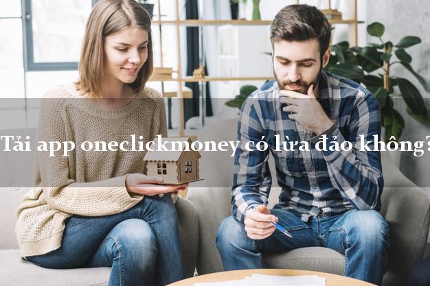 Tải app oneclickmoney có lừa đảo không?
