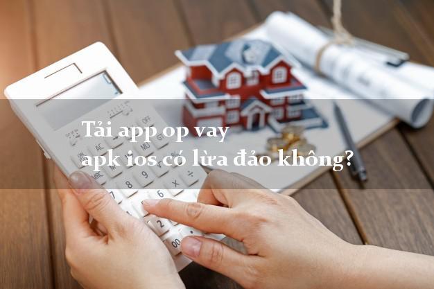 Tải app op vay apk ios có lừa đảo không?