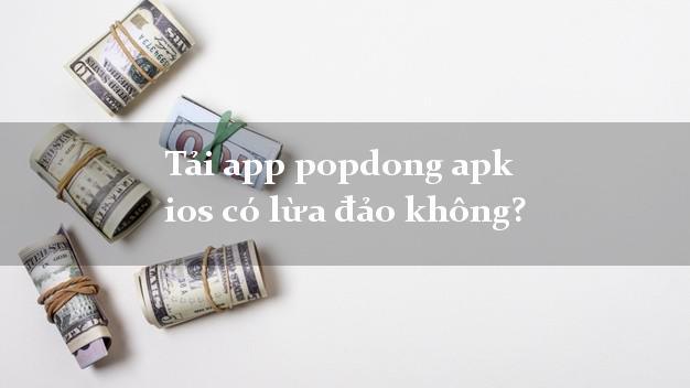 Tải app popdong apk ios có lừa đảo không?