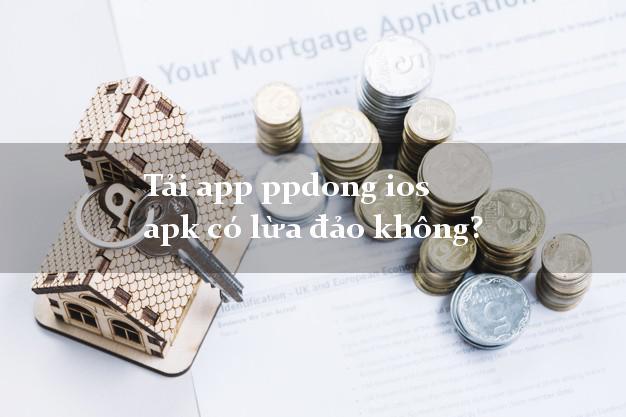 Tải app ppdong ios apk có lừa đảo không?