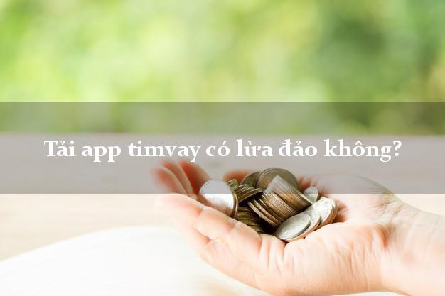 Tải app timvay có lừa đảo không?