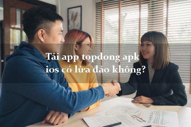 Tải app topdong apk ios có lừa đảo không?