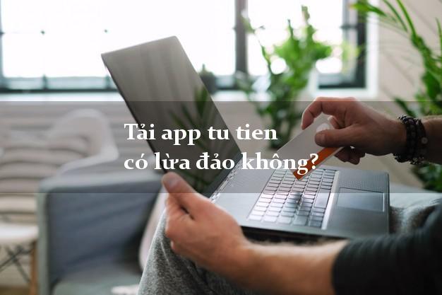 Tải app tu tien có lừa đảo không?