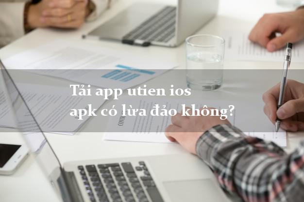 Tải app utien ios apk có lừa đảo không?