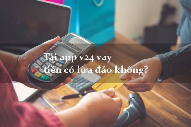 Tải app v24 vay tiền có lừa đảo không?