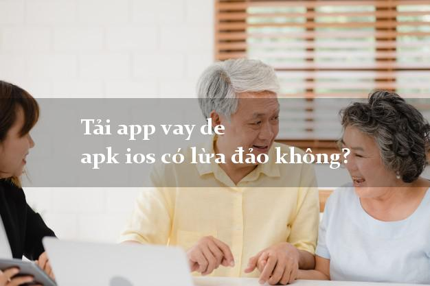 Tải app vay de apk ios có lừa đảo không?