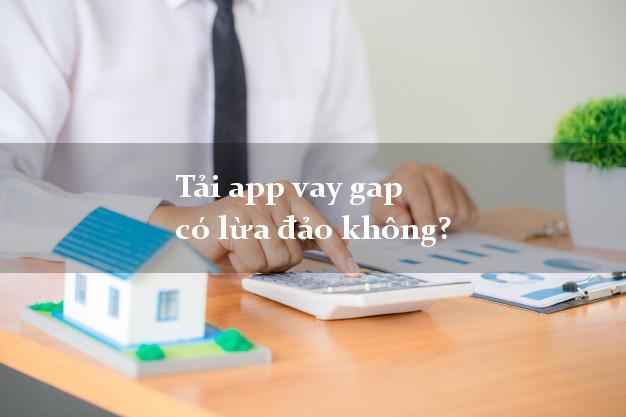 Tải app vay gap có lừa đảo không?